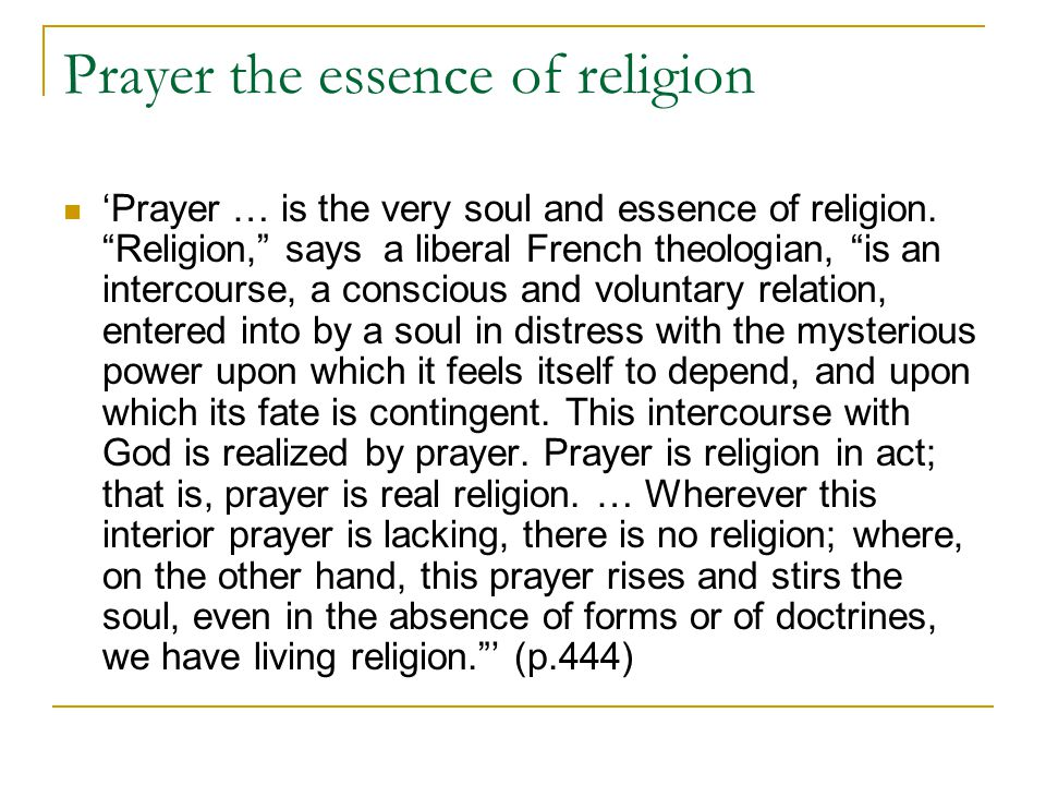 "Prayer the essence of religion 'Prayer … is the very soul and essence of religion. ""Religion,"" says a liberal French theologian, ""is an intercourse, a"