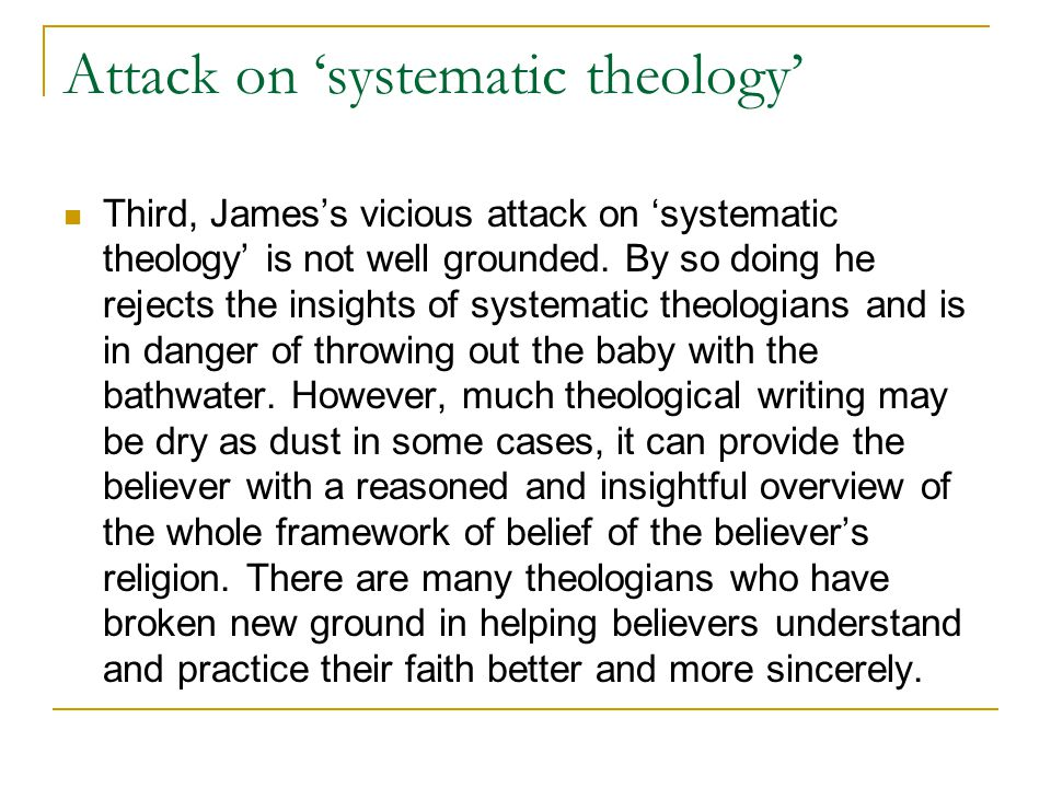 Attack on 'systematic theology' Third, James's vicious attack on 'systematic theology' is not well grounded.