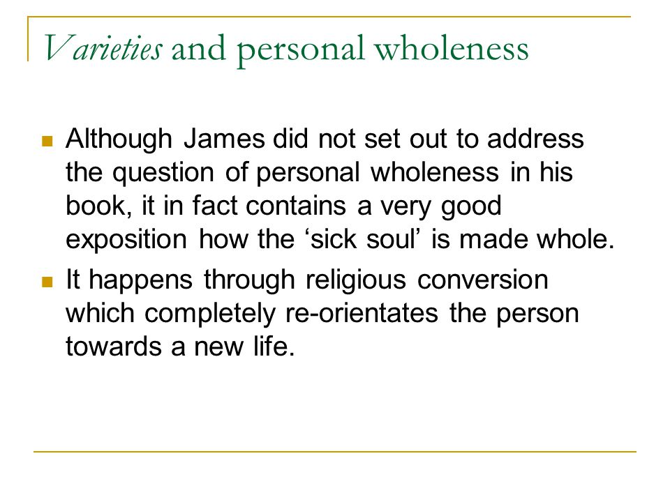 Varieties and personal wholeness Although James did not set out to address the question of personal wholeness in his book, it in fact contains a very good exposition how the 'sick soul' is made whole.