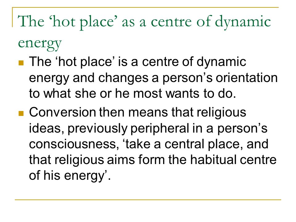 The 'hot place' as a centre of dynamic energy The 'hot place' is a centre of dynamic energy and changes a person's orientation to what she or he most wants to do.