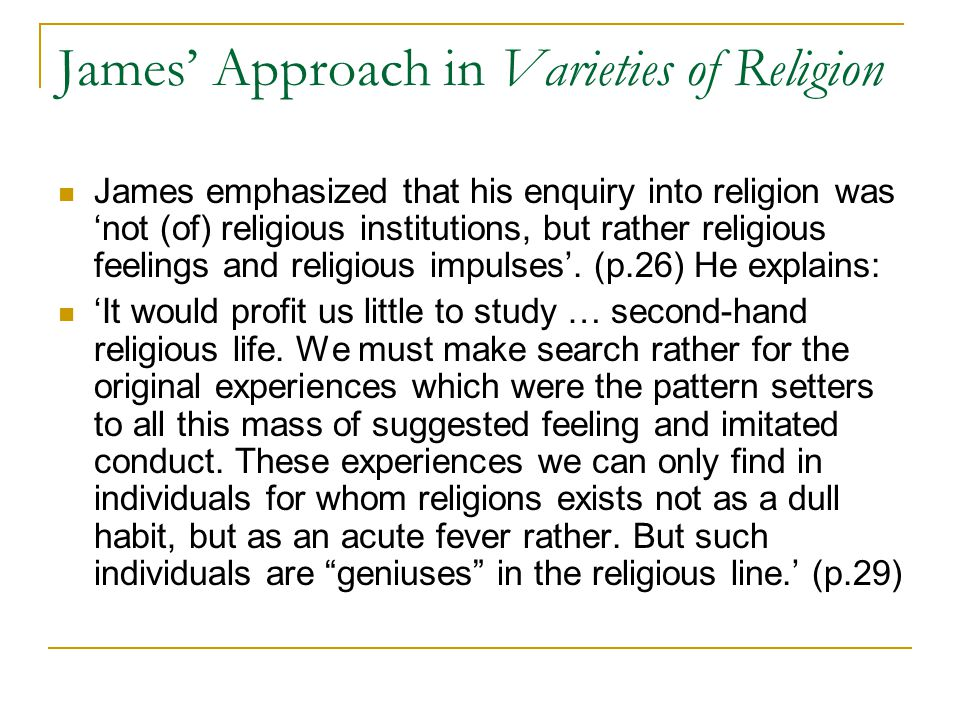 James' Approach in Varieties of Religion James emphasized that his enquiry into religion was 'not (of) religious institutions, but rather religious feelings and religious impulses'.