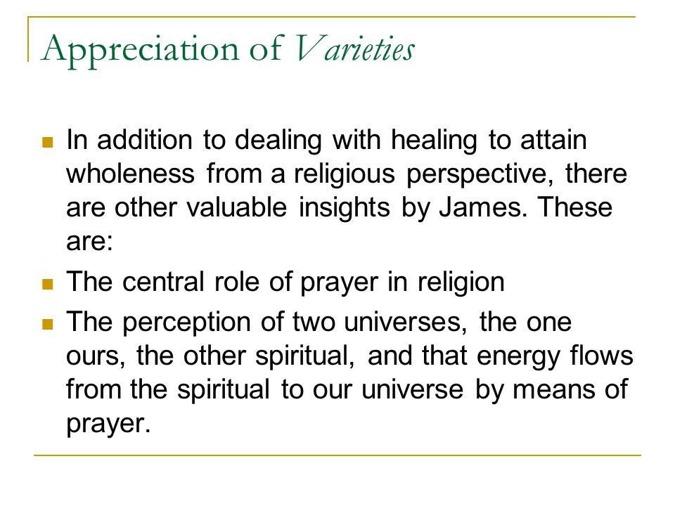 Appreciation of Varieties In addition to dealing with healing to attain wholeness from a religious perspective, there are other valuable insights by James.
