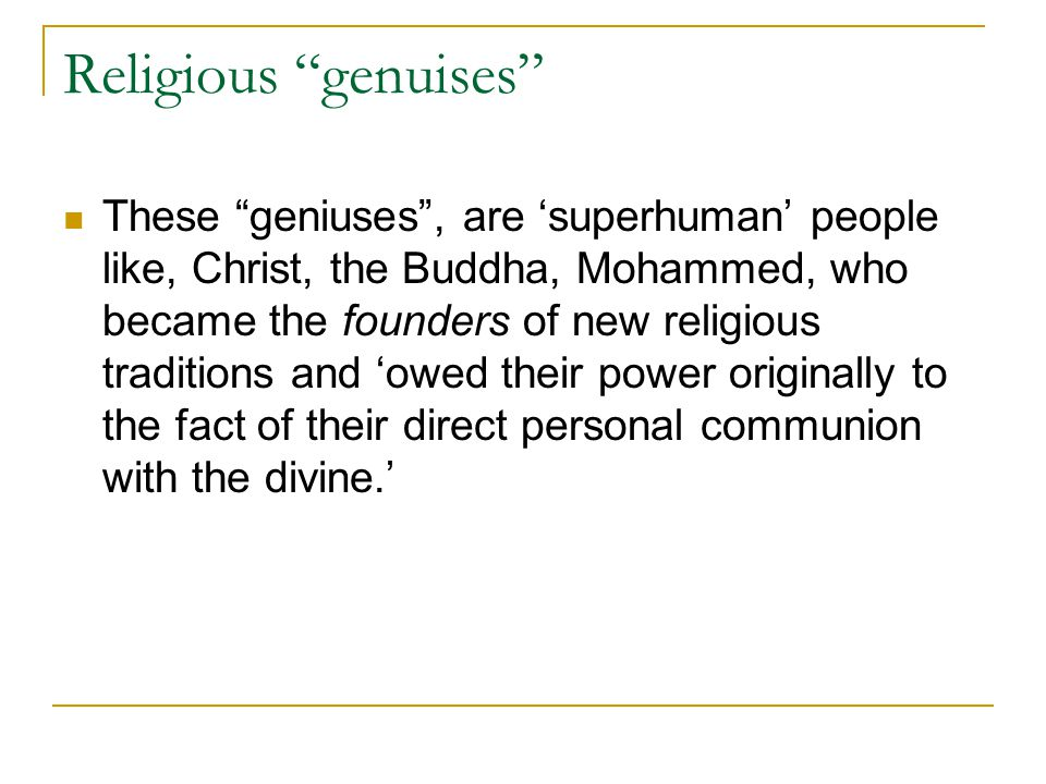Religious genuises These geniuses , are 'superhuman' people like, Christ, the Buddha, Mohammed, who became the founders of new religious traditions and 'owed their power originally to the fact of their direct personal communion with the divine.'