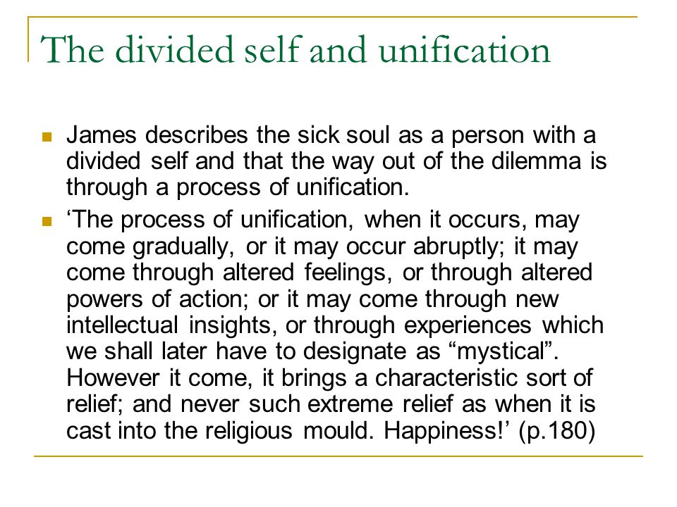 The divided self and unification James describes the sick soul as a person with a divided self and that the way out of the dilemma is through a proces