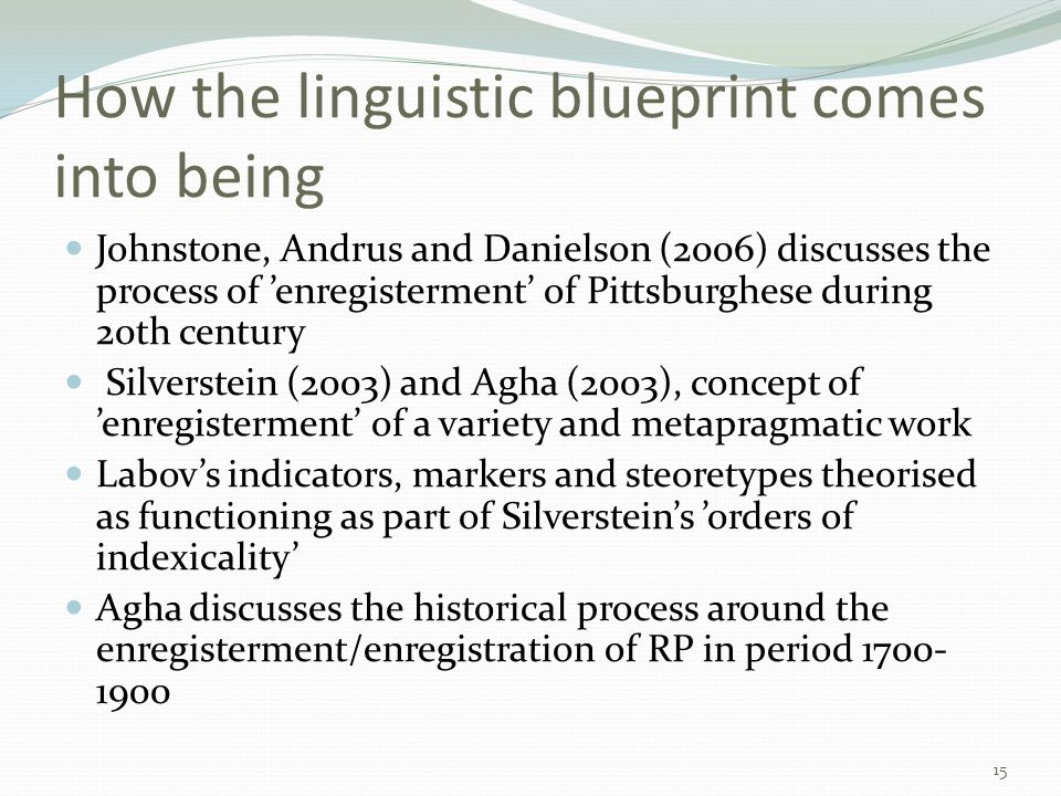 How the linguistic blueprint comes into being Johnstone, Andrus and Danielson (2006) discusses the process of 'enregisterment' of Pittsburghese during 20th century Silverstein (2003) and Agha (2003), concept of 'enregisterment' of a variety and metapragmatic work Labov's indicators, markers and steoretypes theorised as functioning as part of Silverstein's 'orders of indexicality' Agha discusses the historical process around the enregisterment/enregistration of RP in period 1700- 1900 15