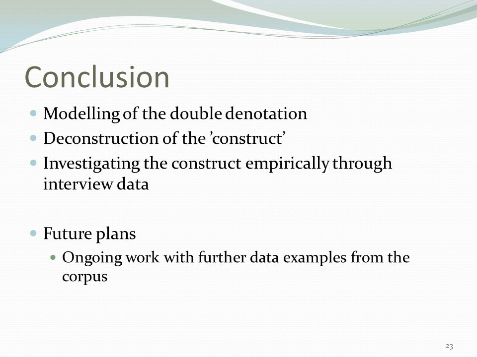 Conclusion Modelling of the double denotation Deconstruction of the 'construct' Investigating the construct empirically through interview data Future plans Ongoing work with further data examples from the corpus 23