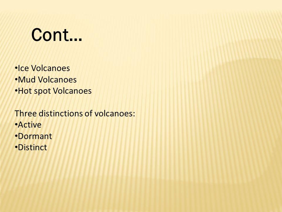 Ice Volcanoes Mud Volcanoes Hot spot Volcanoes Three distinctions of volcanoes: Active Dormant Distinct Cont…