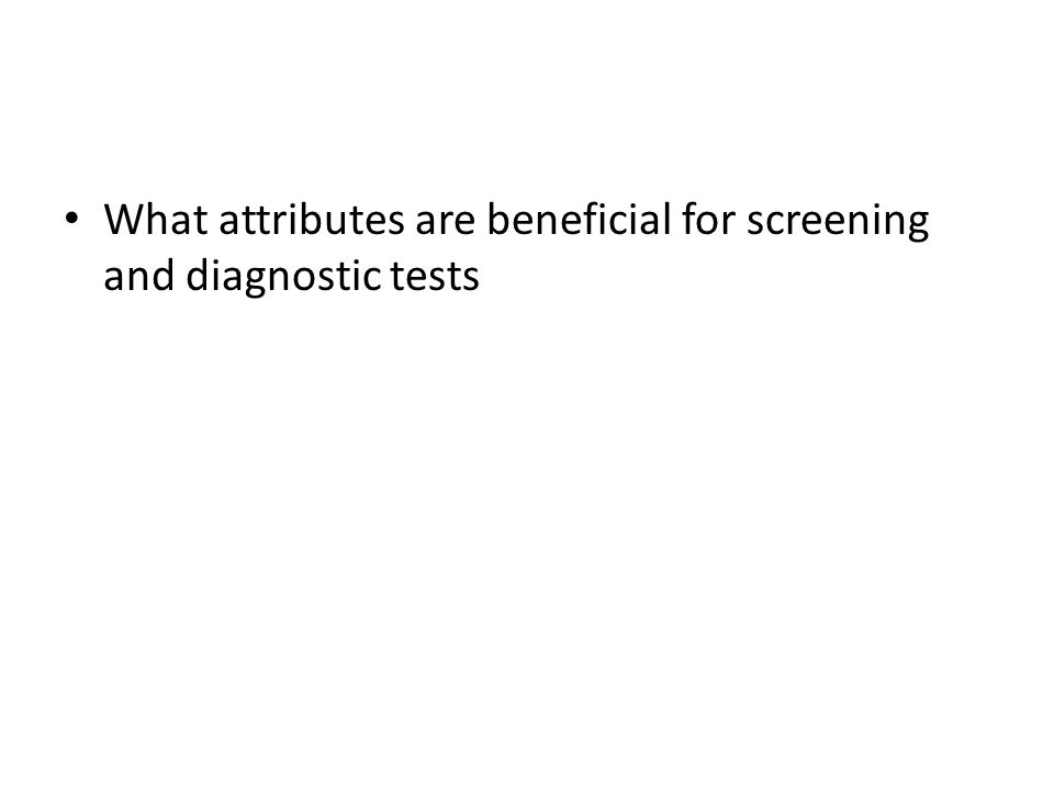 What attributes are beneficial for screening and diagnostic tests