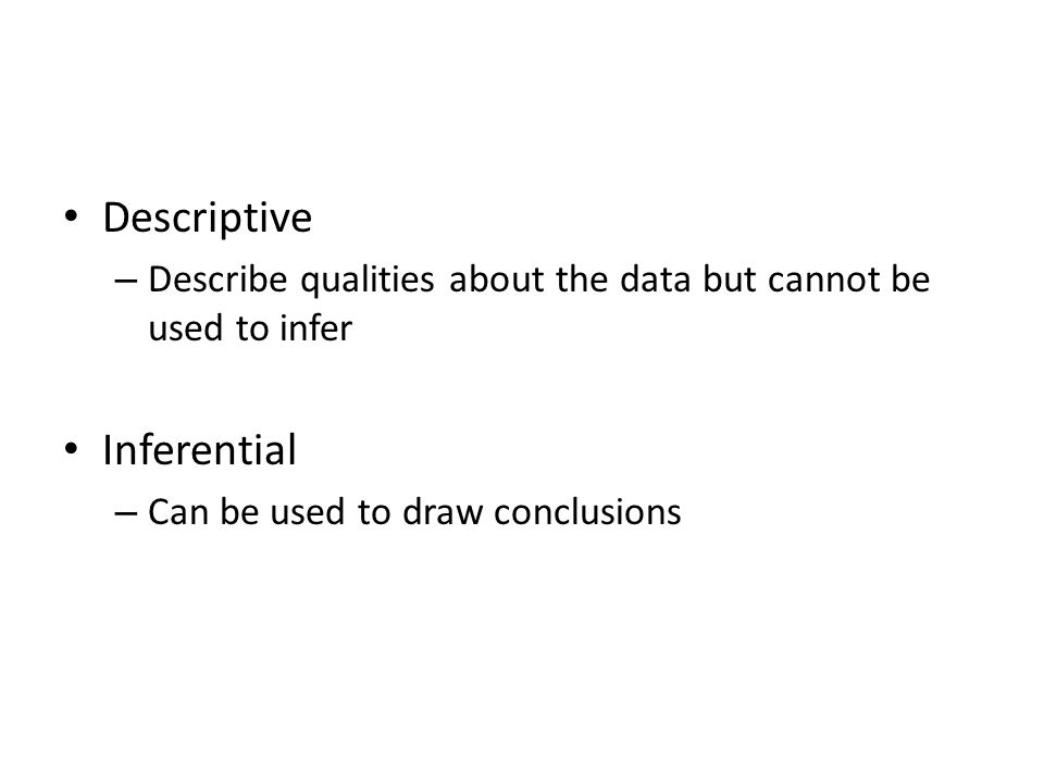 Descriptive – Describe qualities about the data but cannot be used to infer Inferential – Can be used to draw conclusions