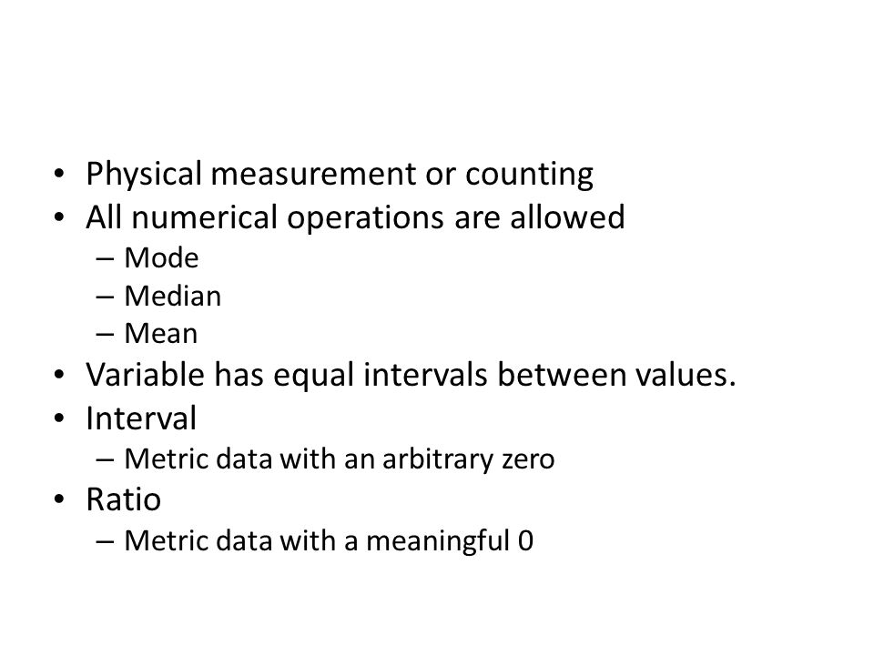 Physical measurement or counting All numerical operations are allowed – Mode – Median – Mean Variable has equal intervals between values. Interval – M