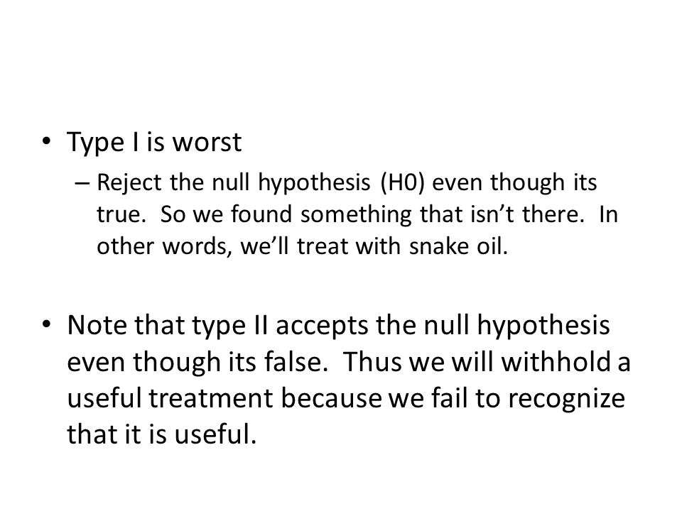 Type I is worst – Reject the null hypothesis (H0) even though its true. So we found something that isn't there. In other words, we'll treat with snake