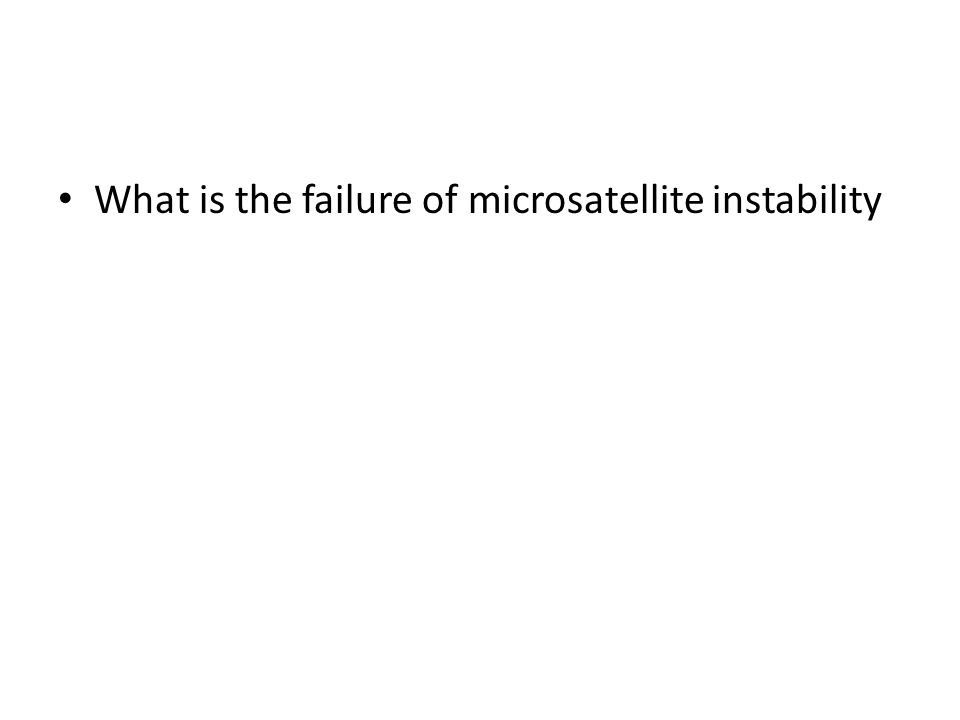 What is the failure of microsatellite instability
