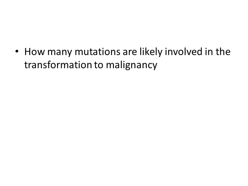 How many mutations are likely involved in the transformation to malignancy