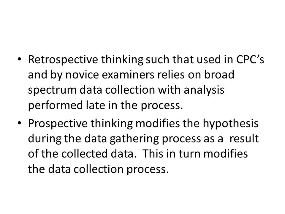 Retrospective thinking such that used in CPC's and by novice examiners relies on broad spectrum data collection with analysis performed late in the process.