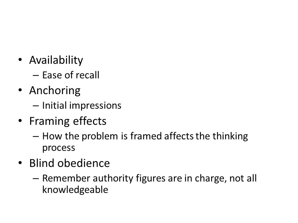 Availability – Ease of recall Anchoring – Initial impressions Framing effects – How the problem is framed affects the thinking process Blind obedience