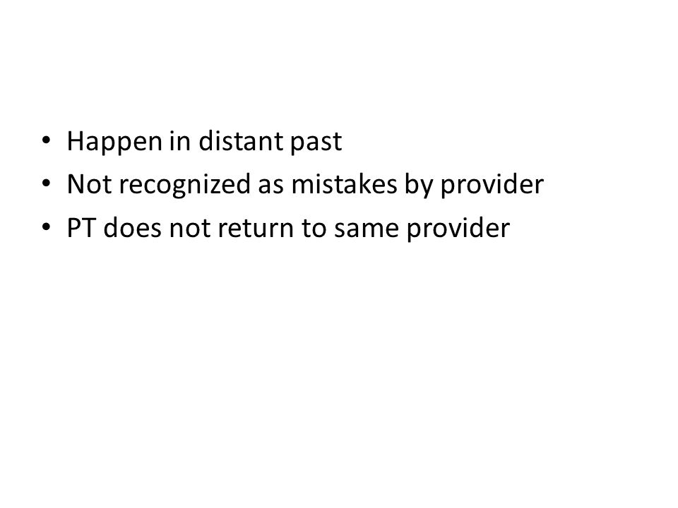 Happen in distant past Not recognized as mistakes by provider PT does not return to same provider
