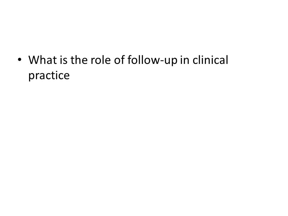 What is the role of follow-up in clinical practice