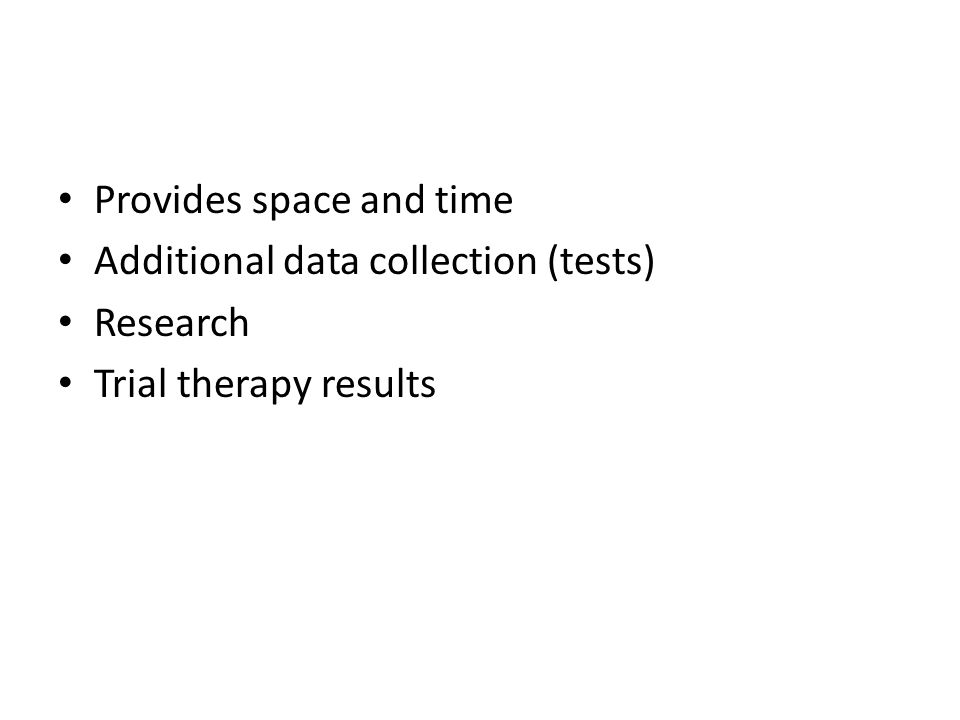 Provides space and time Additional data collection (tests) Research Trial therapy results