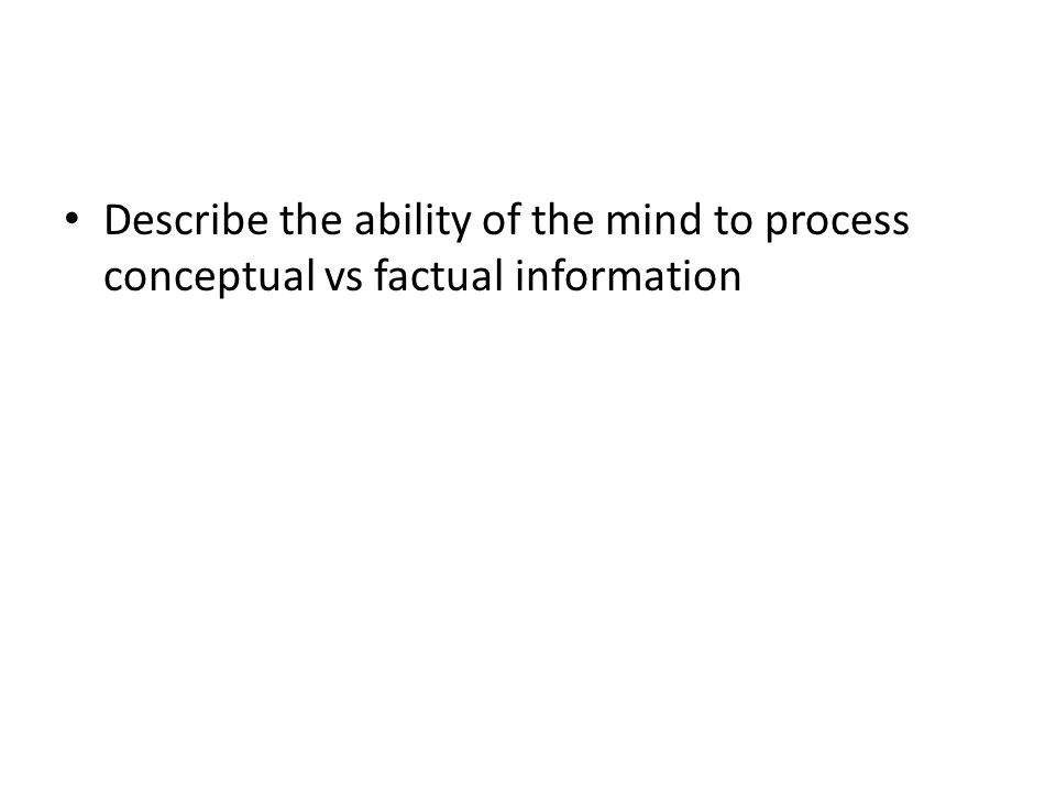 Describe the ability of the mind to process conceptual vs factual information