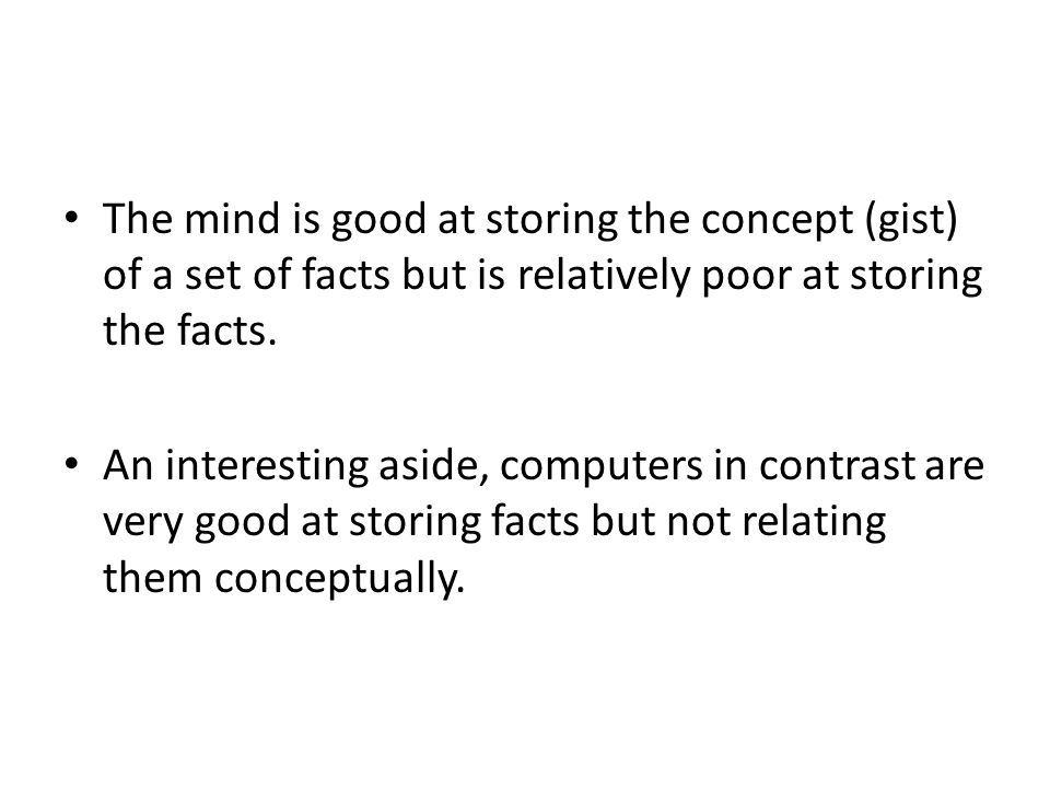 The mind is good at storing the concept (gist) of a set of facts but is relatively poor at storing the facts.
