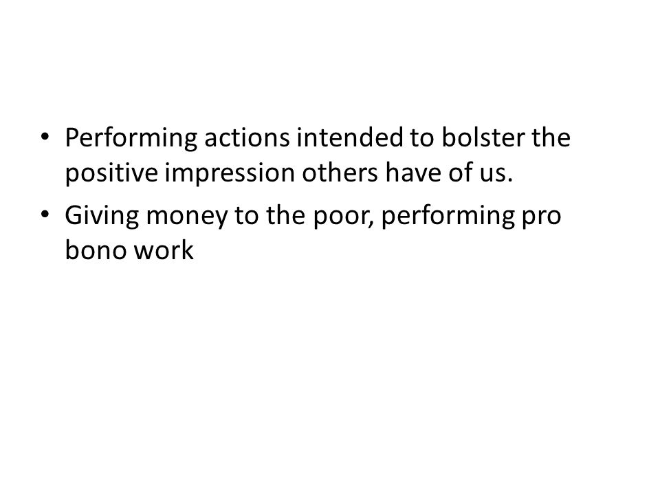 Performing actions intended to bolster the positive impression others have of us. Giving money to the poor, performing pro bono work