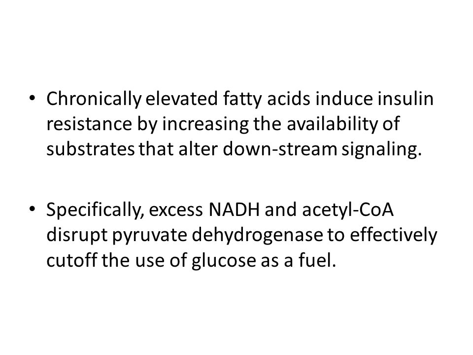 Chronically elevated fatty acids induce insulin resistance by increasing the availability of substrates that alter down-stream signaling. Specifically