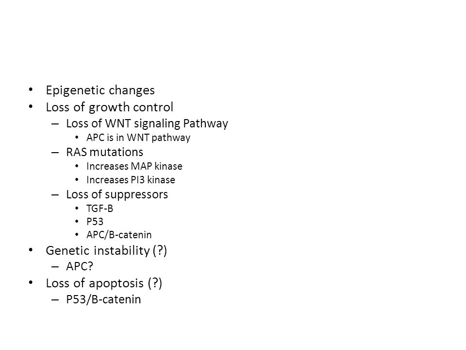 Epigenetic changes Loss of growth control – Loss of WNT signaling Pathway APC is in WNT pathway – RAS mutations Increases MAP kinase Increases PI3 kin