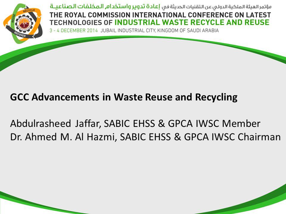 GCC Advancements in Waste Reuse and Recycling Abdulrasheed Jaffar, SABIC EHSS & GPCA IWSC Member Dr. Ahmed M. Al Hazmi, SABIC EHSS & GPCA IWSC Chairma