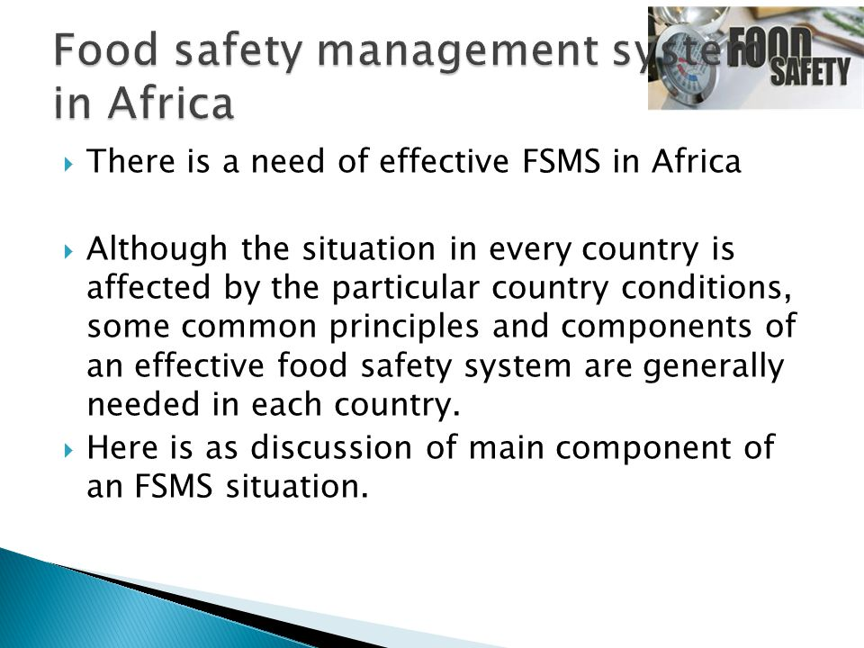  There is a need of effective FSMS in Africa  Although the situation in every country is affected by the particular country conditions, some common principles and components of an effective food safety system are generally needed in each country.
