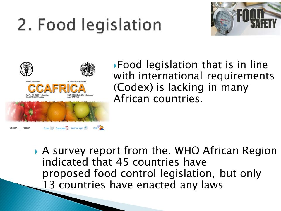  Food legislation that is in line with international requirements (Codex) is lacking in many African countries.  A survey report from the. WHO Afric