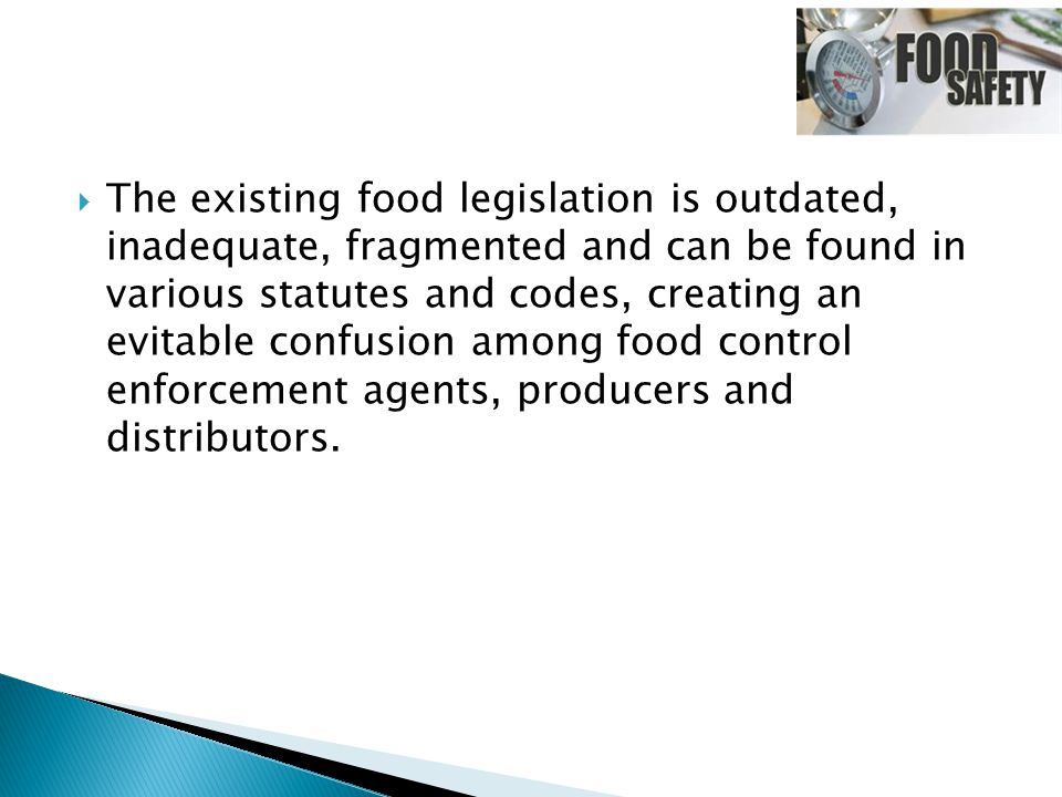  The existing food legislation is outdated, inadequate, fragmented and can be found in various statutes and codes, creating an evitable confusion amo