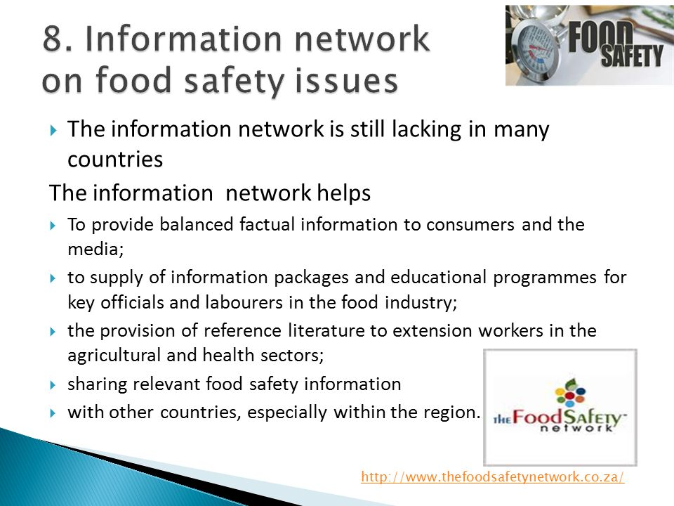  The information network is still lacking in many countries The information network helps  To provide balanced factual information to consumers and the media;  to supply of information packages and educational programmes for key officials and labourers in the food industry;  the provision of reference literature to extension workers in the agricultural and health sectors;  sharing relevant food safety information  with other countries, especially within the region.