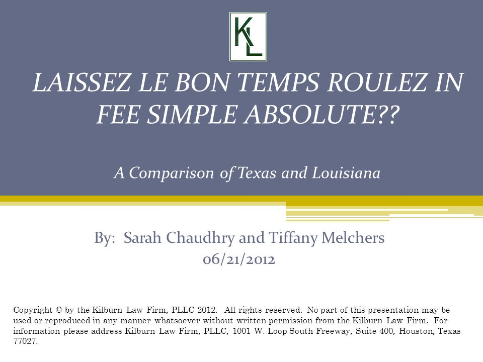 LAISSEZ LE BON TEMPS ROULEZ IN FEE SIMPLE ABSOLUTE?? A Comparison of Texas and Louisiana By: Sarah Chaudhry and Tiffany Melchers 06/21/2012 Copyright