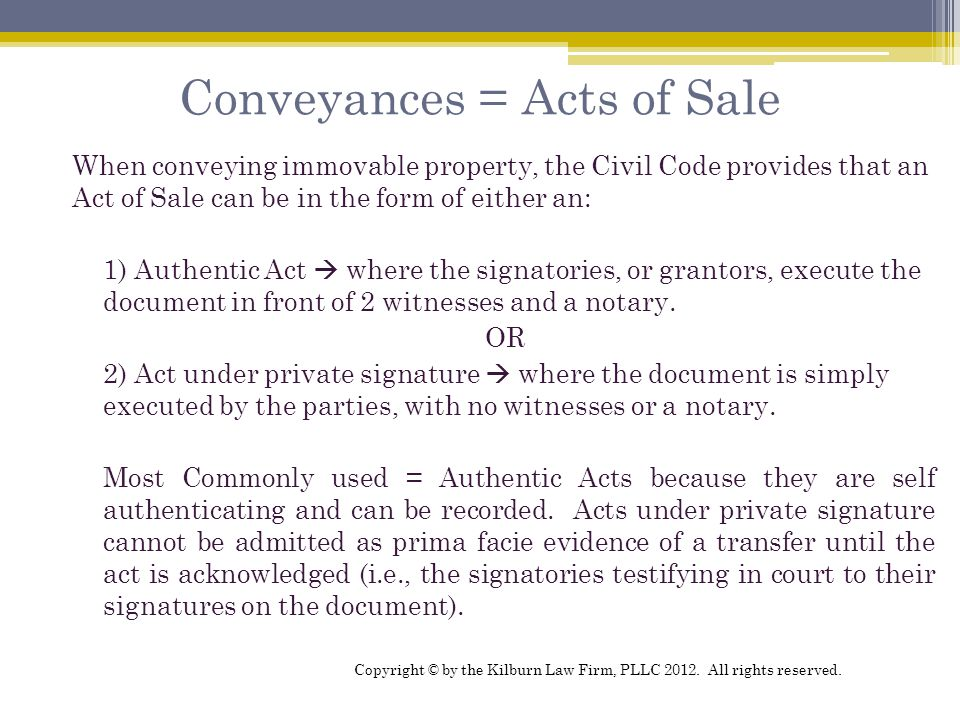 Conveyances = Acts of Sale When conveying immovable property, the Civil Code provides that an Act of Sale can be in the form of either an: 1) Authentic Act  where the signatories, or grantors, execute the document in front of 2 witnesses and a notary.