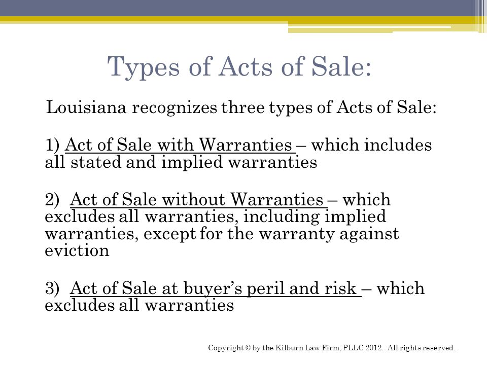 Types of Acts of Sale: Louisiana recognizes three types of Acts of Sale: 1) Act of Sale with Warranties – which includes all stated and implied warran