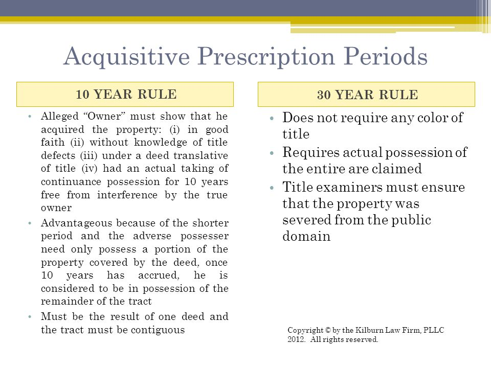 Acquisitive Prescription Periods 10 YEAR RULE30 YEAR RULE Alleged Owner must show that he acquired the property: (i) in good faith (ii) without knowledge of title defects (iii) under a deed translative of title (iv) had an actual taking of continuance possession for 10 years free from interference by the true owner Advantageous because of the shorter period and the adverse possesser need only possess a portion of the property covered by the deed, once 10 years has accrued, he is considered to be in possession of the remainder of the tract Must be the result of one deed and the tract must be contiguous Does not require any color of title Requires actual possession of the entire are claimed Title examiners must ensure that the property was severed from the public domain Copyright © by the Kilburn Law Firm, PLLC 2012.