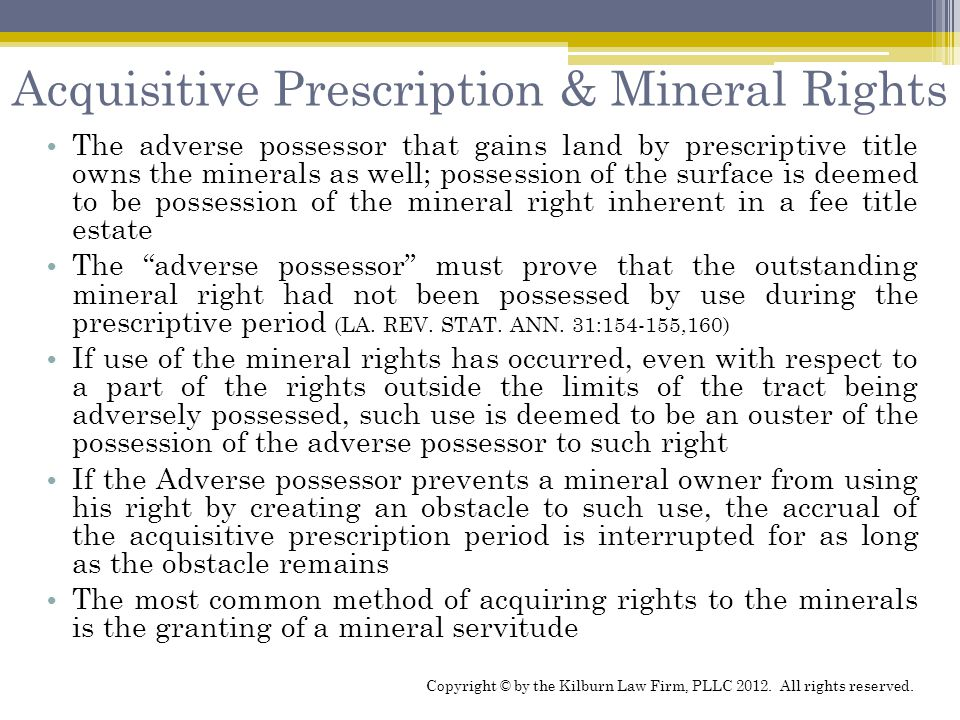 Acquisitive Prescription & Mineral Rights The adverse possessor that gains land by prescriptive title owns the minerals as well; possession of the sur