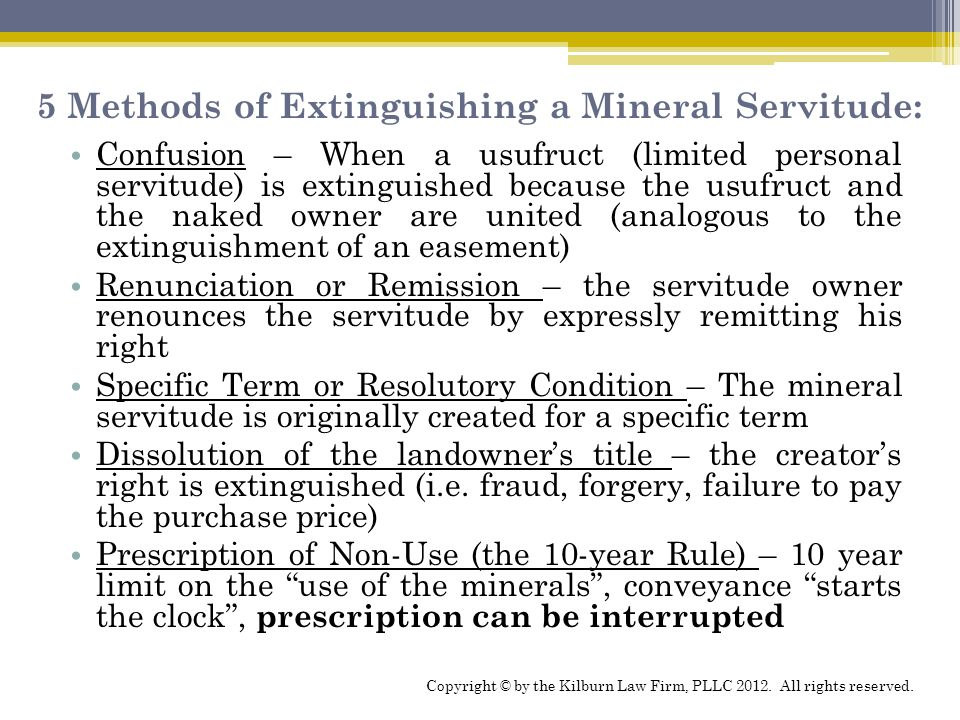5 Methods of Extinguishing a Mineral Servitude: Confusion – When a usufruct (limited personal servitude) is extinguished because the usufruct and the naked owner are united (analogous to the extinguishment of an easement) Renunciation or Remission – the servitude owner renounces the servitude by expressly remitting his right Specific Term or Resolutory Condition – The mineral servitude is originally created for a specific term Dissolution of the landowner's title – the creator's right is extinguished (i.e.