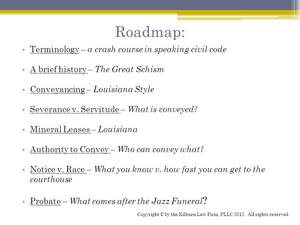 Roadmap: Terminology – a crash course in speaking civil code A brief history – The Great Schism Conveyancing – Louisiana Style Severance v.