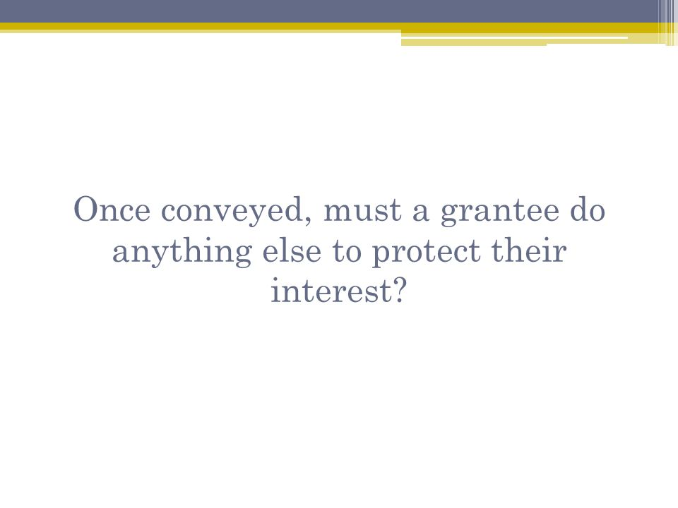 Once conveyed, must a grantee do anything else to protect their interest?