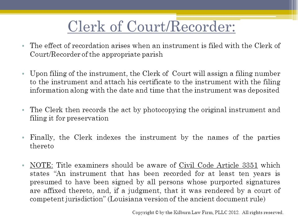 Clerk of Court/Recorder: The effect of recordation arises when an instrument is filed with the Clerk of Court/Recorder of the appropriate parish Upon filing of the instrument, the Clerk of Court will assign a filing number to the instrument and attach his certificate to the instrument with the filing information along with the date and time that the instrument was deposited The Clerk then records the act by photocopying the original instrument and filing it for preservation Finally, the Clerk indexes the instrument by the names of the parties thereto NOTE: Title examiners should be aware of Civil Code Article 3351 which states An instrument that has been recorded for at least ten years is presumed to have been signed by all persons whose purported signatures are affixed thereto, and, if a judgment, that it was rendered by a court of competent jurisdiction (Louisiana version of the ancient document rule) Copyright © by the Kilburn Law Firm, PLLC 2012.