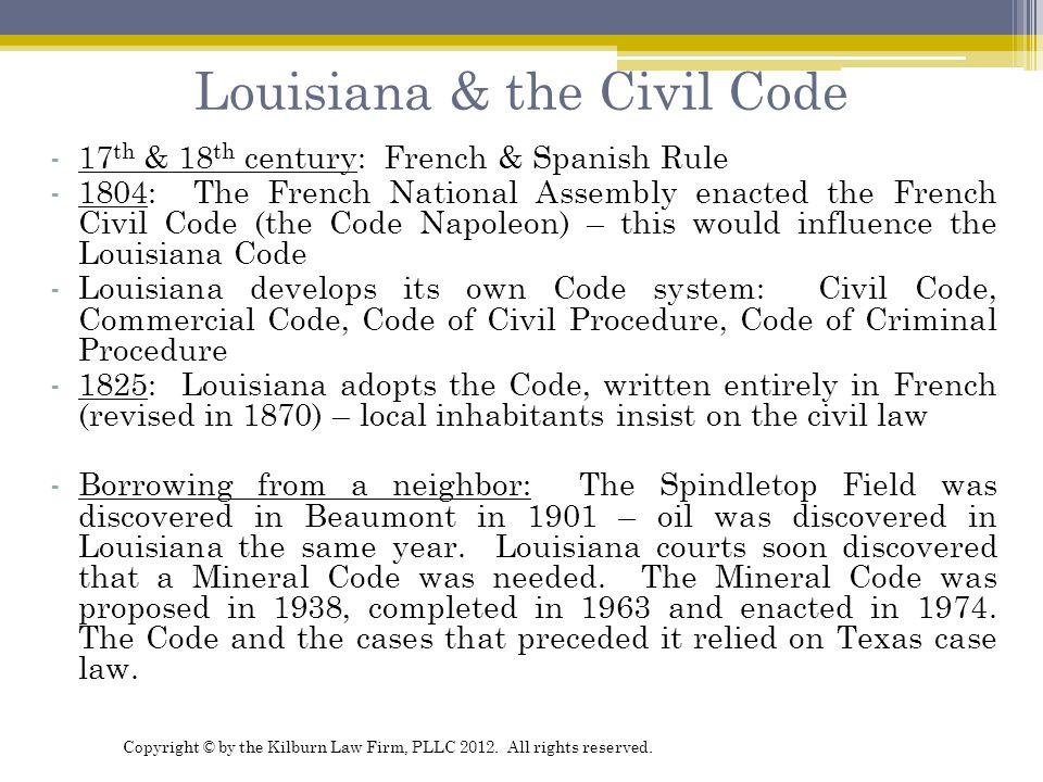 Louisiana & the Civil Code -17 th & 18 th century: French & Spanish Rule -1804: The French National Assembly enacted the French Civil Code (the Code Napoleon) – this would influence the Louisiana Code -Louisiana develops its own Code system: Civil Code, Commercial Code, Code of Civil Procedure, Code of Criminal Procedure -1825: Louisiana adopts the Code, written entirely in French (revised in 1870) – local inhabitants insist on the civil law -Borrowing from a neighbor: The Spindletop Field was discovered in Beaumont in 1901 – oil was discovered in Louisiana the same year.
