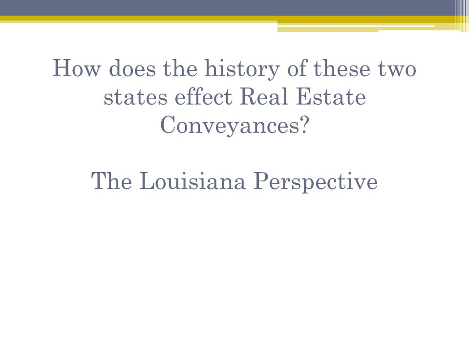 How does the history of these two states effect Real Estate Conveyances? The Louisiana Perspective