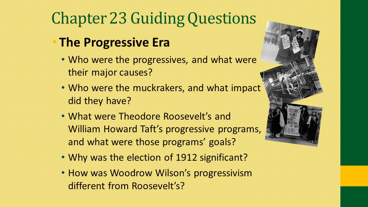 Chapter 23 Guiding Questions The Progressive Era Who were the progressives, and what were their major causes? Who were the muckrakers, and what impact