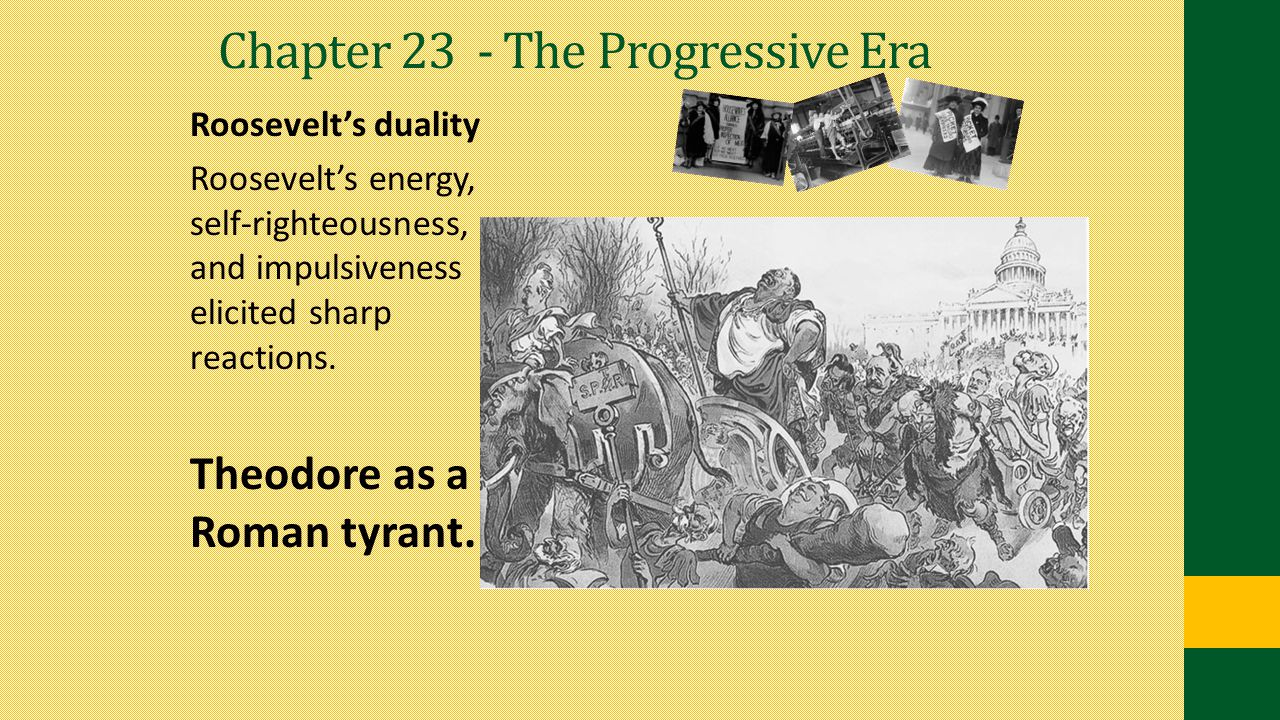 Chapter 23 - The Progressive Era Roosevelt's duality Roosevelt's energy, self-righteousness, and impulsiveness elicited sharp reactions. Theodore as a