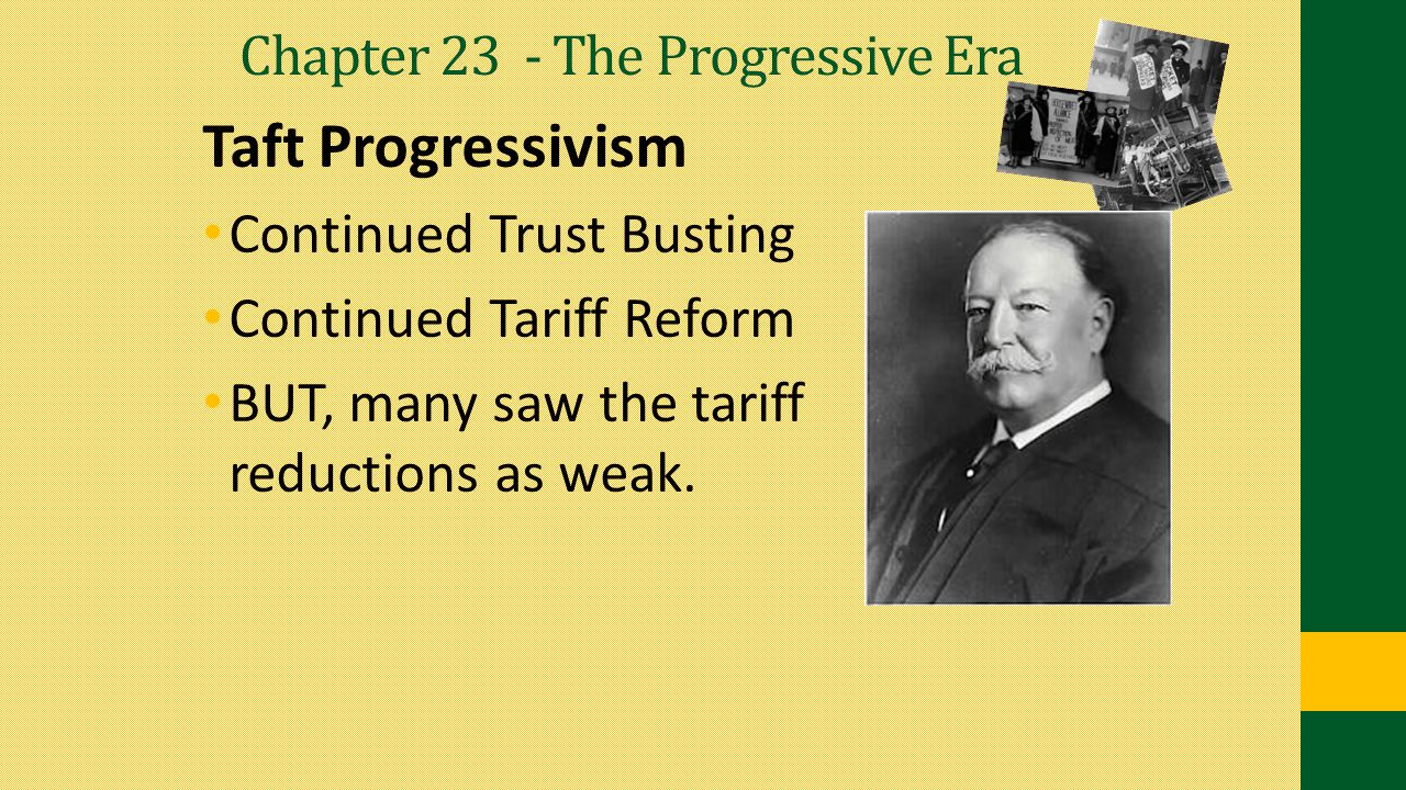 Chapter 23 - The Progressive Era Taft Progressivism Continued Trust Busting Continued Tariff Reform BUT, many saw the tariff reductions as weak.
