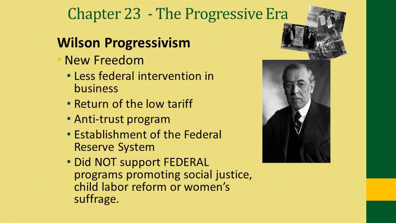 Chapter 23 - The Progressive Era Wilson Progressivism New Freedom Less federal intervention in business Return of the low tariff Anti-trust program Es