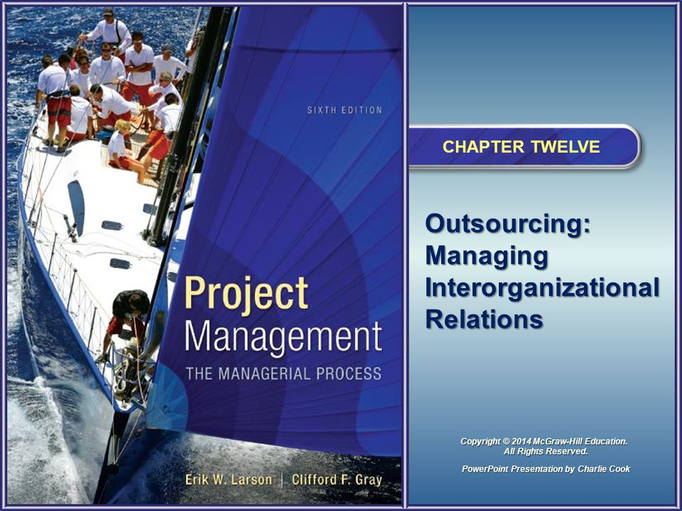 Outsourcing: Managing Interorganizational Relations CHAPTER TWELVE PowerPoint Presentation by Charlie Cook Copyright © 2014 McGraw-Hill Education. All