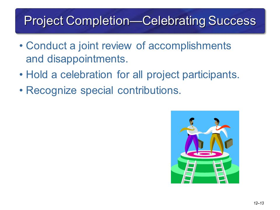 12–13 Project Completion—Celebrating Success Conduct a joint review of accomplishments and disappointments. Hold a celebration for all project partici
