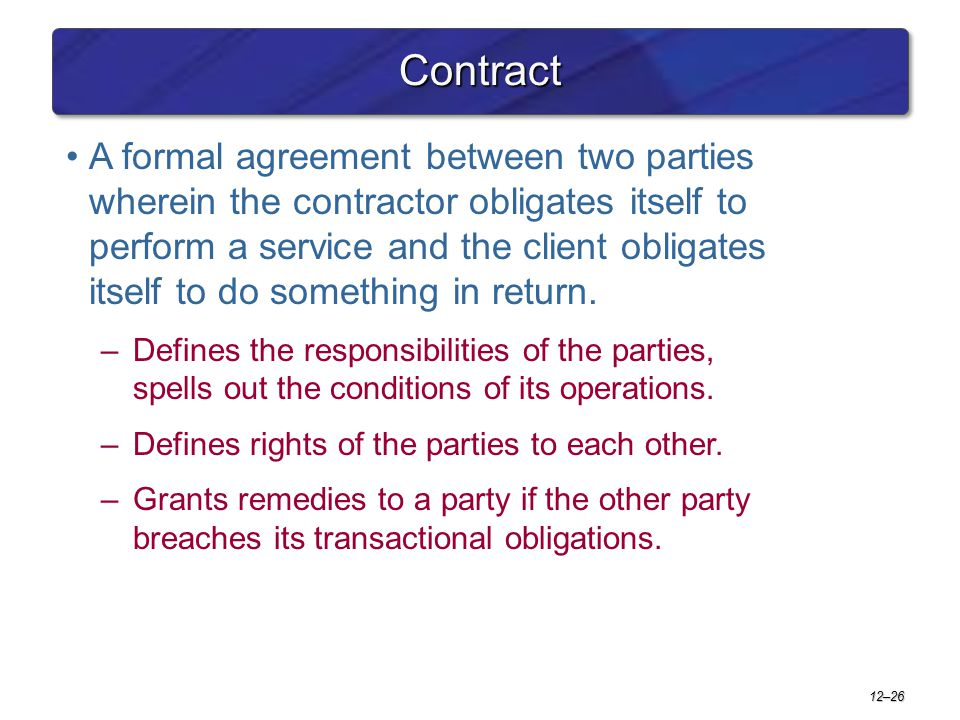 12–26 ContractContract A formal agreement between two parties wherein the contractor obligates itself to perform a service and the client obligates it